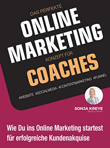 Das perfekte Online Marketing Konzept für Coaches: Website, Social Media, Content Marketing und Funnel: Wie du ins Online-Marketing startest für erfolgreiche Kundenakquise