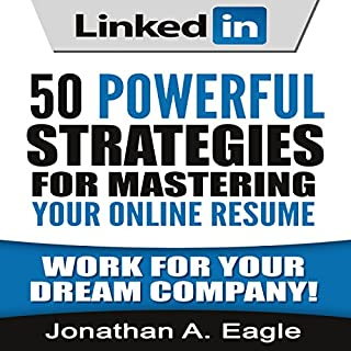 LinkedIn: 50 Powerful Strategies for Mastering Your Online Resume                   By:                                                                                                                                 Jonathan A Eagle                               Narrated by:                                                                                                                                 Paul Bright                      Length: 58 mins     1 rating     Overall 5.0