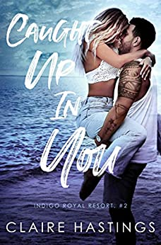 Caught Up In You (Indigo Royal Resort Book 2) by [Claire Hastings]