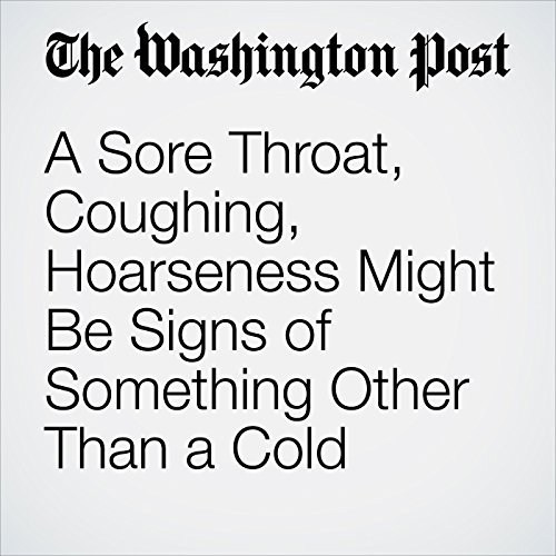 A Sore Throat, Coughing, Hoarseness Might Be Signs of Something Other Than a Cold copertina