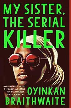 My Sister, the Serial Killer: A Novel by [Oyinkan Braithwaite]