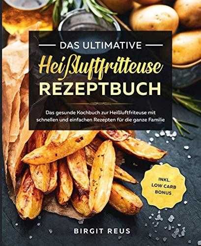 Das ultimative Heißluftfritteuse Rezeptbuch: Das gesunde Kochbuch zur Heißluftfriteuse mit schnellen und einfachen Rezepten für die ganze Familie inkl. Low Carb Bonus