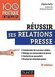 Réussir ses relations presse - 2e éd. Nouveaux médias - Communiqué de presse - Interview - Evaluation des retombées presse