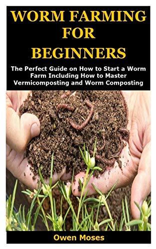 WORM FARMING FOR BEGINNERS: The Perfect Guide on How to Start a Worm Farm Including How to Master Vermicomposting and Worm Composting