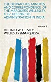 The despatches, minutes, and correspondence, of the Marquess Wellesley, K. G.: during his administration in India Volume 3 (English Edition)