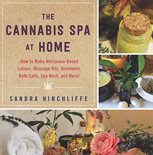 The Cannabis Spa at Home: How to Make Marijuana-Infused Lotions, Massage Oils, Ointments, Bath...