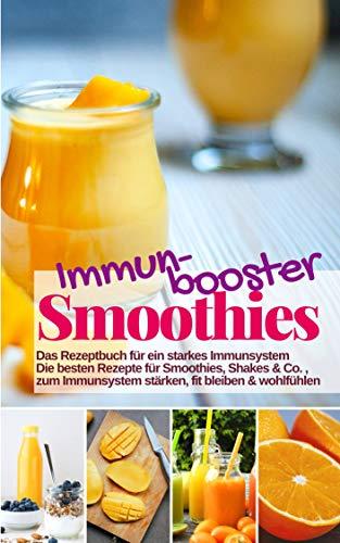 Immunbooster Smoothies - Das Rezeptbuch für ein starkes Immunsystem: Die besten Rezepte für Smoothies, Shakes & Co., zum Immunsystem stärken, fit bleiben & wohlfühlen (Gesund & Fit mit Smoothies 12)