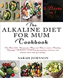 THE ALKALINE DIET FOR MUM COOKBOOK: The Best 220+ Recipes For Mum and Kids to start a Healthier Lifestyle! HAVE FUN preparing these delicious and alkaline meals with your family!