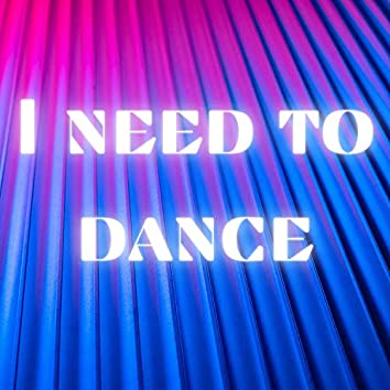 I Need To Dance