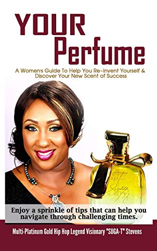 YOUR Perfume ' A Womens Guide To Help You Re-invent Yourself & Discover Your New Scent of Success': Enjoy a sprinkle of tips that can help you ... Hip Hop Legend Visionary 'SUGA-T' Stevens: 1