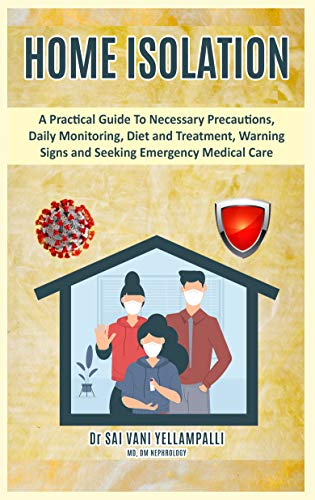 HOME ISOLATION: A Practical Guide To Necessary Precautions, Daily Monitoring, Diet and Treatment, Warning signs and Seeking Emergency Medical Care (English Edition)