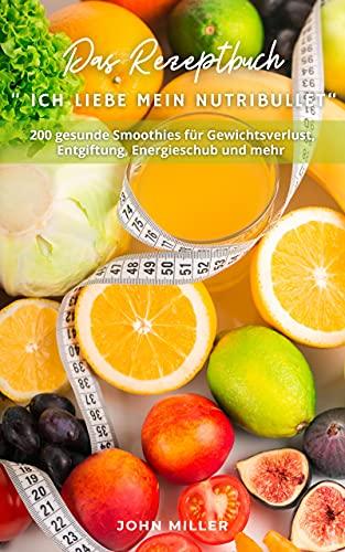 """Das Rezeptbuch """" Ich liebe mein NutriBullet"""": 200 gesunde Smoothies für Gewichtsverlust, Entgiftung, Energieschub und mehr"""
