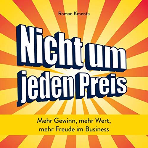 Nicht um jeden Preis     Mehr Gewinn, mehr Wert, mehr Freude im Business              Autor:                                                                                                                                 Roman Kmenta                               Sprecher:                                                                                                                                 Roman Kmenta                      Spieldauer: 5 Std. und 37 Min.     Noch nicht bewertet     Gesamt 0,0