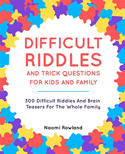 DIFFICULT RIDDLES AND TRICK QUESTIONS FOR KIDS AND FAMILY: 300 Difficult Riddles And Brain Teasers For The Whole Family