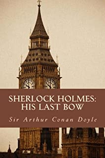 Sherlock Holmes: His Last Bow: The Complete & Unabridged Classic Edition