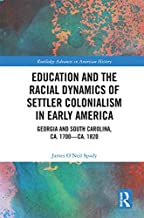 Education and the Racial Dynamics of Settler Colonialism in Early America: Georgia and South Carolina, ca. 1700–ca. 1820 (Routledge Advances in American History Book 16) (English Edition)