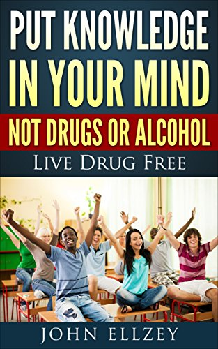 Put Knowledge In Your Mind Not Drugs Or Alcohol: Live Drug Free (How To Live Drug Free Book 1) (English Edition)