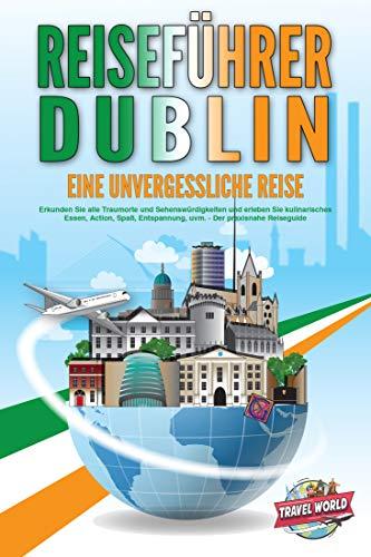 REISEFÜHRER DUBLIN - Eine unvergessliche Reise: Erkunden Sie alle Traumorte und Sehenswürdigkeiten und erleben Sie kulinarisches Essen, Action, Spaß, Entspannung, uvm. - Der praxisnahe Reiseguide