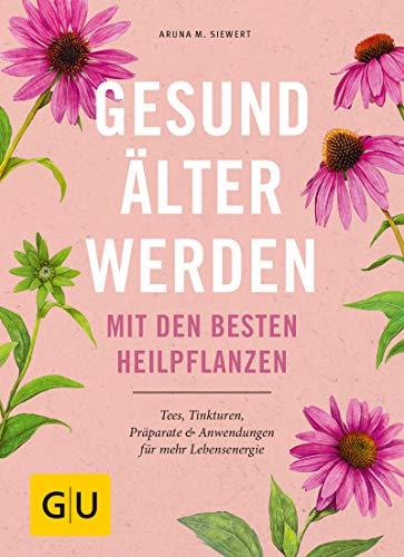 Gesund älter werden mit den besten Heilpflanzen: Tees, Tinkturen, Präparate & Anwendungen für mehr Lebensenergie (Alternativheilkunde)