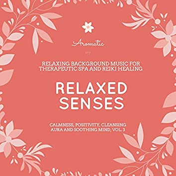 Relaxed Senses (Relaxing Background Music For Therapeutic Spa And Reiki Healing) (Calmness, Positivity, Cleansing Aura And Soothing Mind, Vol. 3)