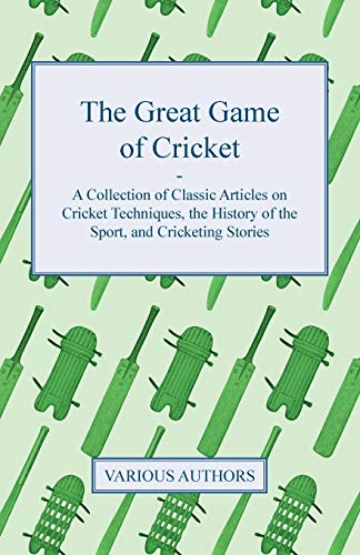 The Great Game of Cricket - A Collection of Classic Articles on Cricket Techniques, the History of the Sport, and Cricketing Stories