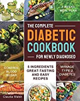 The Complete Diabetic Cookbook for Newly Diagnosed: 5 Ingredients Great-tasting and Easy Recipes with 4 Weeks Meal Plan to Manage Type 2 Diabetes and Control Blood Sugar