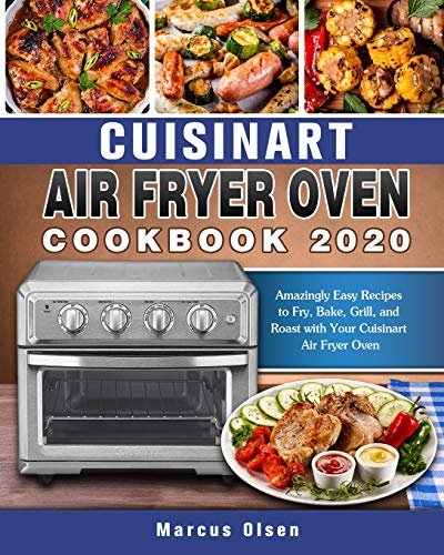 Cuisinart Air Fryer Oven Cookbook -2020: Amazingly Easy Recipes to Fry, Bake, Grill, and Roast with Your Cuisinart Air Fryer Oven