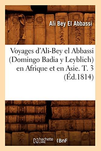 Voyages d'Ali-Bey el Abbassi (Domingo Badia y Leyblich) en Afrique et en Asie. T. 3 (Éd.1814) (Histoire)
