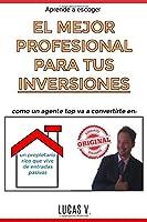 aprende a escoger EL MEJOR PROFESIONAL PARA TUS INVERSIONES. Como un agente TOP va a convertirte en: Un Propietario Rico Que Vive de Entradas Pasivas