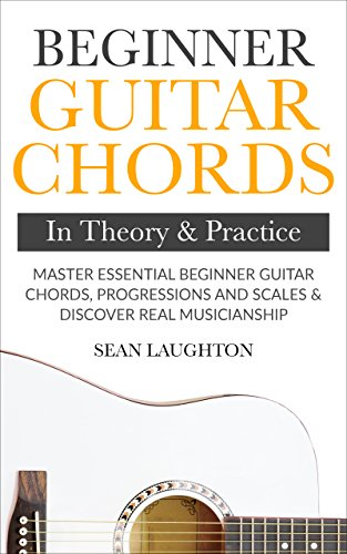 Beginner Guitar Chords In Theory And Practice: Master Essential Beginner Guitar Chords, Progressions And Scales And Discover Real Musicianship (Learn The Basic Guitar Chords Book 1) (English Edition)