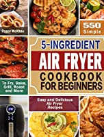 5-Ingredient Air Fryer Cookbook for Beginners: 600 Simple, Easy and Delicious Air Fryer Recipes to Fry, Bake, Grill, Roast and More
