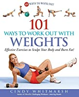101 Ways to Work Out with Weights: Effective Exercises to Sculpt Your Body and Burn Fat! by Cindy Whitmarsh(2006-12-01)