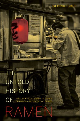 The Untold History of Ramen: How Political Crisis in Japan Spawned a Global Food Craze (Volume 49) (California Studies in Food and Culture)