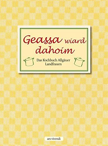 Geassa wiard dahoim: Das Kochbuch Allgäuer Landfrauen