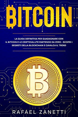 Bitcoin: La Guida Definitiva per Guadagnare con il Bitcoin e le Criptovalute partendo da Zero - Scopri i Segreti della Blockchain e Cavalca il Trend