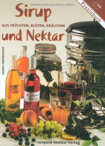 Sirup und Nektar: Aus Früchten, Blüten, Kräutern