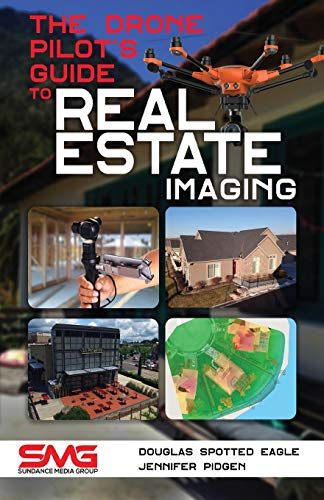 The Drone Pilot's Guide to Real Estate Imaging: Using Drones for Real Estate Photography and Video