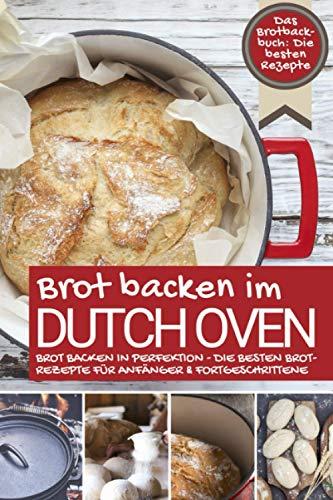 Das Brotbackbuch BROT BACKEN IM DUTCH OVEN: Die besten Rezepte - Brot backen in Perfektion - Die besten Brotrezepte für Anfänger & Fortgeschrittene