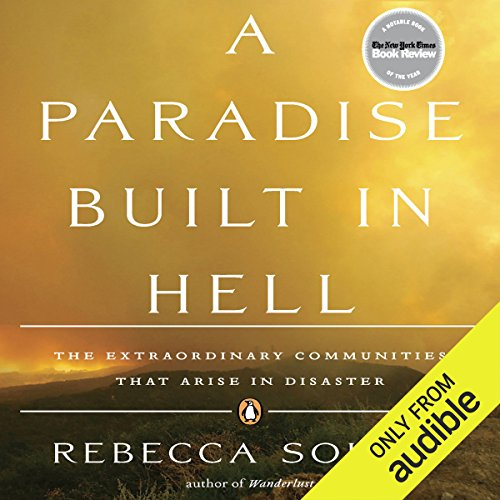A Paradise Built in Hell     The Extraordinary Communities That Arise in Disaster              Written by:                                                                                                                                 Rebecca Solnit                               Narrated by:                                                                                                                                 Emily Beresford                      Length: 13 hrs and 2 mins     Not rated yet     Overall 0.0