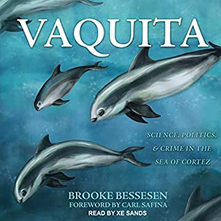 Vaquita     Science, Politics, and Crime in the Sea of Cortez              By:                                                                                                                                 Brooke Bessesen,                                                                                        Carl Safina - foreword                               Narrated by:                                                                                                                                 Xe Sands                      Length: 7 hrs and 35 mins     1 rating     Overall 5.0