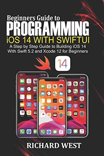 Beginners Guide to Programming iOS 14 Using SwiftUI: A Step by Step Guide to Building iOS 14 Using Swift 5.2 and Xcode 12 for Beginners