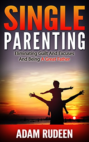 Single Parenting: Eliminating Guilt And Excuses And Being A Great Father (single parenting, single dad, parenting styles, teenager parenting, parents guide, ... techniques, fatherhood) (English Edition)