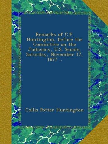 Remarks of C.P. Huntington, before the Committee on the Judiciary, U.S. Senate, Saturday, November 17, 1877 ..