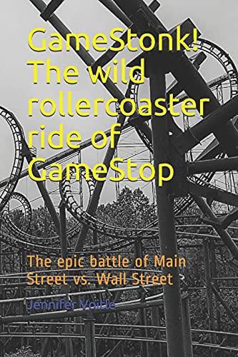 GameStonk! The wild rollercoaster ride of GameStop: The epic battle of Main Street vs. Wall Street