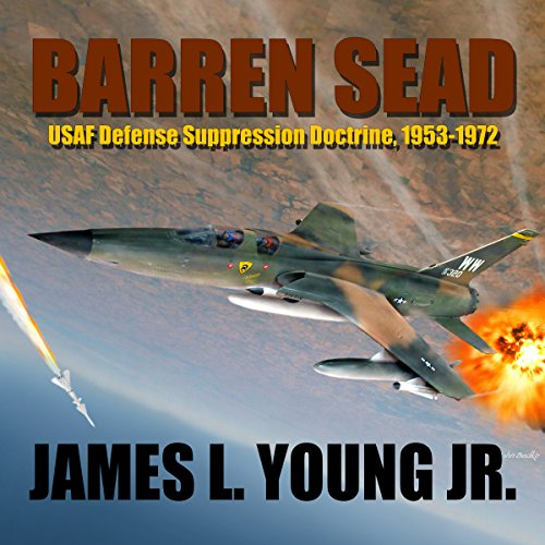 Barren SEAD: USAF Defense Suppression Doctrine, 1953-1972                   By:                                                                                                                                 James L. Young Jr.                               Narrated by:                                                                                                                                 CAPT Kevin F. Spalding USNR-Ret                      Length: 4 hrs and 20 mins     6 ratings     Overall 4.5