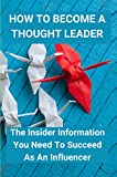 How To Become A Thought Leader: The Insider Information You Need To Succeed As An Influencer: Create A Tipping Point For Business (English Edition)