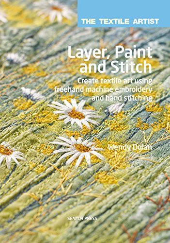 The Textile Artist: Layer, Paint and Stitch: Create textile art using freehand machine embroidery and hand stitching (English Edition)
