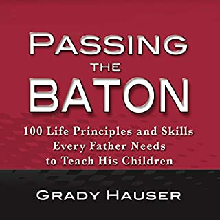 Passing the Baton     100 Life Principles and Skills Every Father Needs to Teach His Children              By:                                                                                                                                 Grady Hauser                               Narrated by:                                                                                                                                 Grady Hauser                      Length: 5 hrs and 16 mins     Not rated yet     Overall 0.0