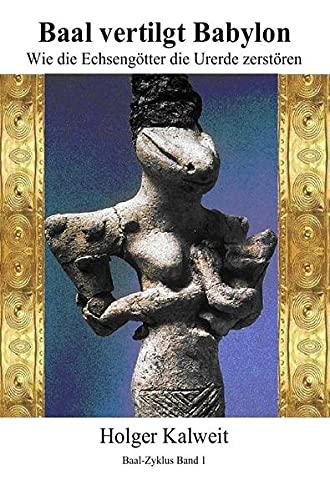 Baal vertilgt Babylon Wie die Echsengötter die Urerde zerstören: Wie die Echsengötter die Urerde zerstören