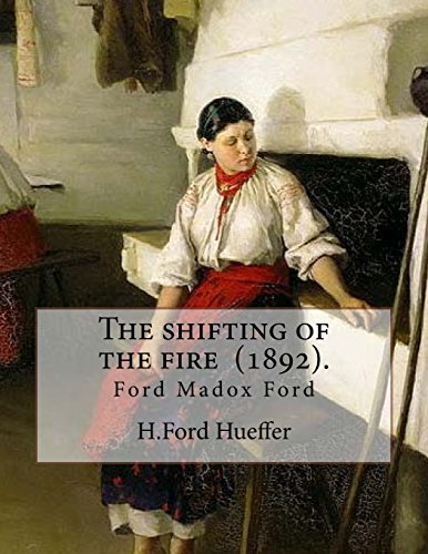 The shifting of the fire  (1892). By:  H.Ford Hueffer: Ford Madox Ford (born Ford Hermann Hueffer ( 17 December 1873 – 26 June 1939) was an English novelist, poet, critic and editor whose journals.